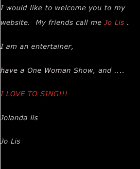 I would like to welcome you to my website.  My friends call me Jo Lis .   I am an entertainer,  have a One Woman Show, and .... I LOVE TO SING!!!   Jolanda lis  Jo Lis